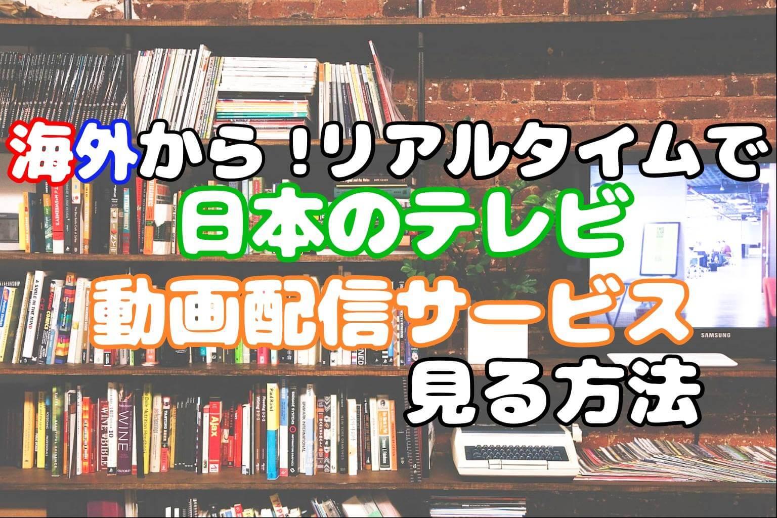 【解決】海外で日本のテレビを見る方法ガイド!リアルタイム視聴OK